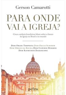 LIVRO PARA ONDE VAI A IGREJA?: CINCO CARDEAIS BRASILEIROS FALAM SOBRE O FUTURO DA IGREJA NO BRASIL E NO MUNDO