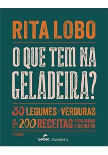 O QUE TEM NA GELADEIRA?: 30 LEGUMES E VERDURAS EM MAIS DE 200 RECEITAS PARA VAR...