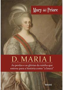 """D. MARIA I: AS PERDAS E AS GLORIAS DA RAINHA QUE ENTROU PARA A HISTORIA COMO """"A..."""