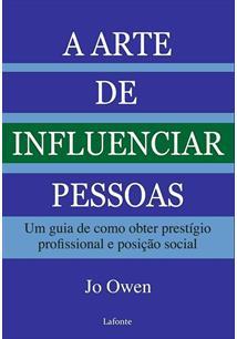A ARTE DE INFLUENCIAR PESSOAS: UM GUIA DE COMO OBTER PRESTIGIO PROFISSIONAL E P...