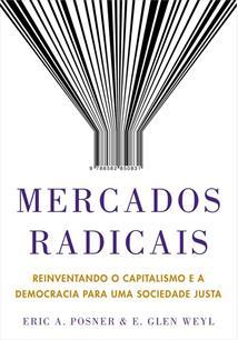 MERCADOS RADICAIS: REINVENTANDO O CAPITALISMO E A DEMOCRACIA PARA UMA SOCIEDADE...