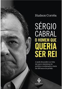 SERGIO CABRAL: O HOMEM QUE QUERIA SER REI