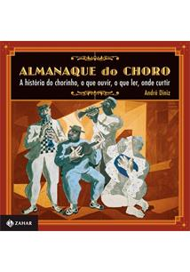 ALMANAQUE DO CHORO: A HISTORIA DO CHORINHO, O QUE OUVIR, O QUE LER, ONDE CURTIR