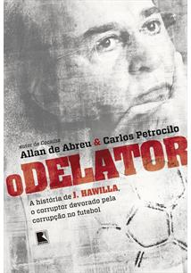 O DELATOR: A HISTORIA DE J. HAWILLA, O CORRUPTOR DEVORADO PELA CORRUPÇAO NO FUTEBOL