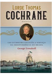LORDE THOMAS COCHRANE: UM GUERREIRO ESCOCES A SERVIÇO DA INDEPENDENCIA DO BRASI...