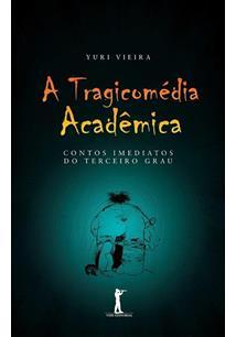 LIVRO A TRAGICOMEDIA ACADEMICA: CONTOS IMEDIATOS DO TERCEIRO GRAU