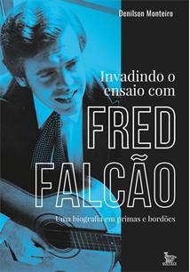 INVADINDO O ENSAIO COM FRED FALCAO: UMA BIOGRAFIA EM PRIMAS E BORDOES - 1ªED.(2...