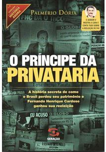 O PRINCIPE DA PRIVATARIA: A HISTORIA SECRETA DE COMO O BRASIL PERDEU SEU PATRIM...