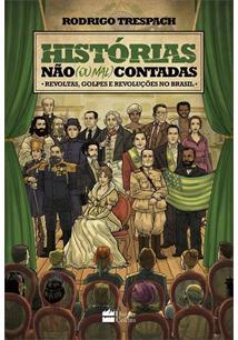 HISTORIAS NAO (OU MAL) CONTADAS: REVOLTAS, GOLPES E REVOLUÇOES NO BRASIL