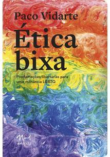 ETICA BIXA: PROCLAMAÇOES LIBERTARIAS PARA UMA MILITANCIA LGBTQ