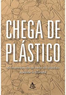 CHEGA DE PLASTICO: 101 MANEIRAS DE SE LIVRAR DO PLASTICO E SALVAR O MUNDO