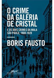 O CRIME DA GALERIA DE CRISTAL: E OS DOIS CRIMES DA MALA - SAO PAULO, 1908-1928
