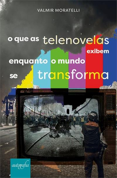 O QUE AS TELENOVELAS EXIBEM ENQUANTO O MUNDO SE TRANSFORMA - 1ªED ...